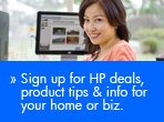 Sign up for HP deals, product tips & info for your home or biz.